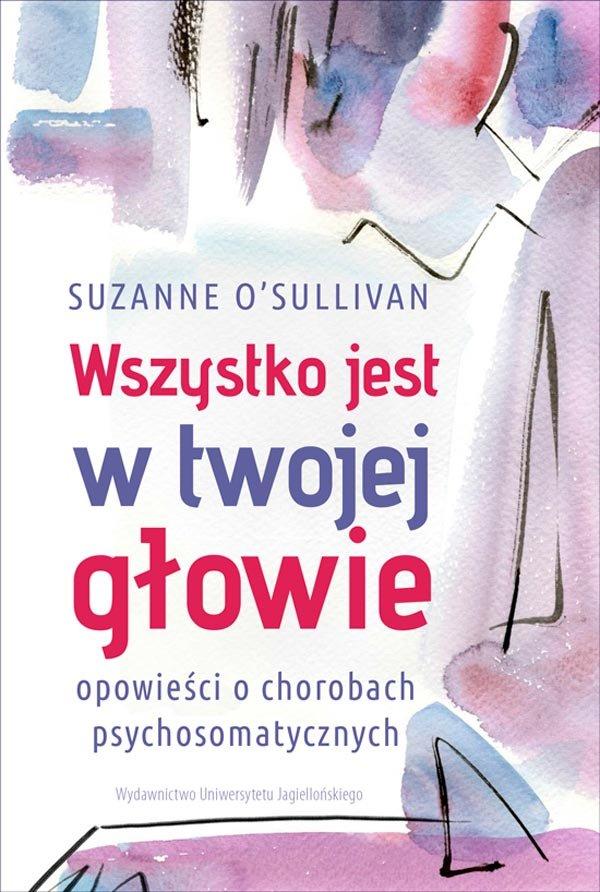 Suzanne O'Sullivan: Wszystko jest w twojej głowie. Opowieści o chorobach psychosomatycznych