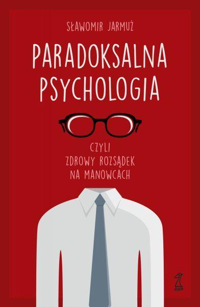 Sławomir Jarmuż: Paradoksalna psychologia, czyli zdrowy rozsądek na manowcach