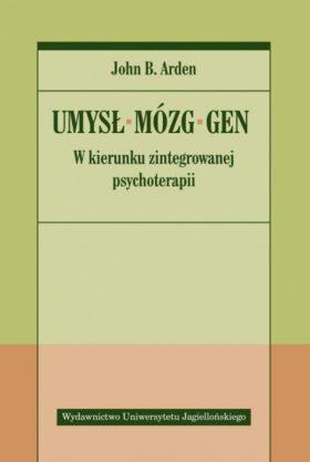 John B. Arden: Umysł, mózg, gen. W kierunku zintegrowanej psychoterapii